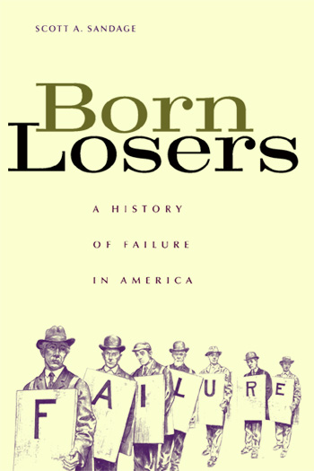 Scott A Sandage Born Losers A History of Failure in America